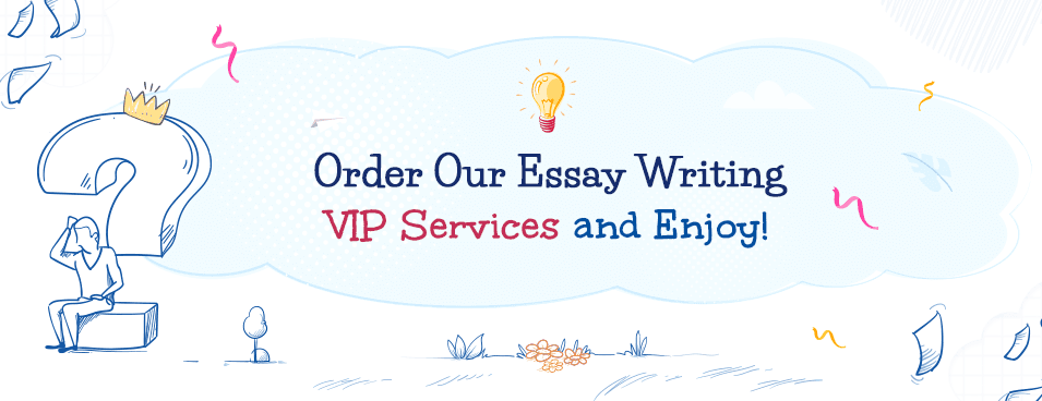 Try Ordering the Best Essay Writing VIP Services Here!